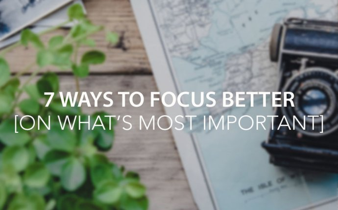 7 Ways to Focus Better [On What s Most Important] — The Center