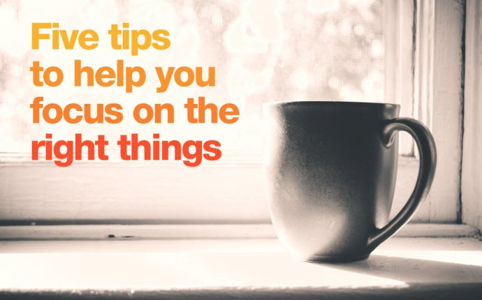Five tips to help you focus on the right things - Talented Ladies Club